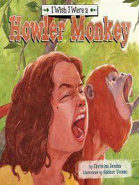 I Wish I Were…: I Wish I Were a Howler Monkey, Christina Jordan
