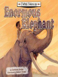 I Wish I Were…: I Wish I Were an Enormous Elephant, Christina Jordan