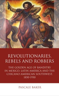 Iberian and Latin American Studies: Revolutionaries, Rebels and Robbers, Pascale Baker