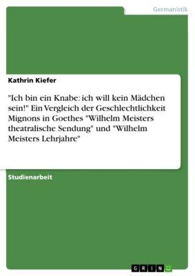 Ich bin ein Knabe: ich will kein Mädchen sein! Ein Vergleich der Geschlechtlichkeit Mignons in Goethes Wilhelm Meisters theatralische Sendung und Wilhelm Meisters Lehrjahre, Kathrin Kiefer