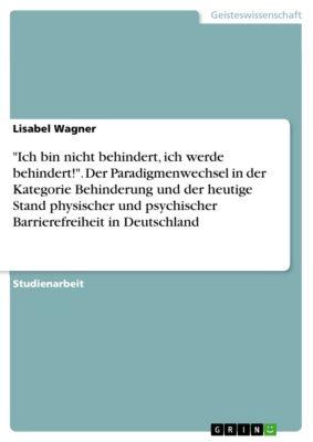 Ich bin nicht behindert, ich werde behindert!. Der Paradigmenwechsel in der Kategorie Behinderung und der heutige Stand physischer und psychischer Barrierefreiheit in Deutschland, Lisabel Wagner