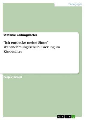 Ich entdecke meine Sinne. Wahrnehmungssensibilisierung im Kindesalter, Stefanie Loibingdorfer