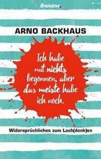 Ich habe mit nichts begonnen, aber das meiste habe ich noch. - Arno Backhaus pdf epub