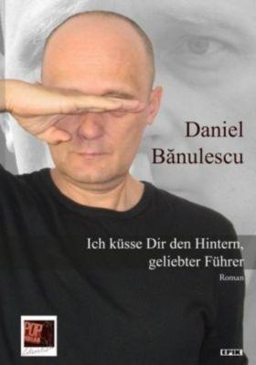 Ich küsse Dir den Hintern, geliebter Führer - Daniel Banulescu |