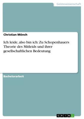 Ich leide, also bin ich: Zu Schopenhauers Theorie des Mitleids und ihrer gesellschaftlichen Bedeutung, Christian Mönch