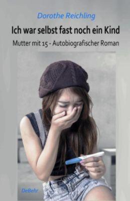 Ich war selbst fast noch ein Kind - Mutter mit 15 - Autobiografischer Roman, Dorothe Reichling