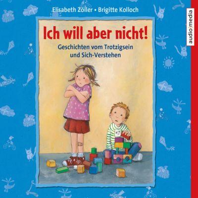 Ich will aber nicht! Geschichten vom Trotzigsein und Sich-Verstehen, Elisabeth Zöller, Brigitte Kolloch