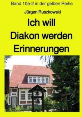 Ich will Diakon werden - Erinnerungen - Band 10e-2 in der gelben Reihe - Jürgen Ruszkowski |