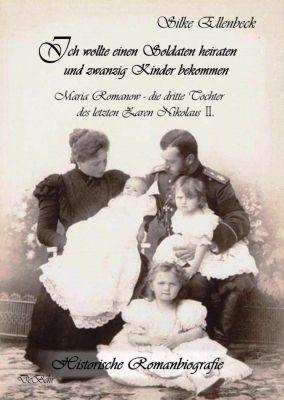 Ich wollte einen Soldaten heiraten und zwanzig Kinder bekommen - Maria Romanow - die dritte Tochter des letzten Zaren Ni, Silke Ellenbeck