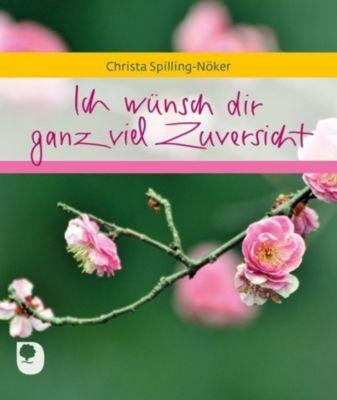 Ich wünsch dir ganz viel Zuversicht - Christa Spilling-Nöker |