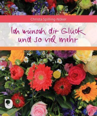 Ich wünsch dir Glück und so viel mehr - Christa Spilling-Nöker |
