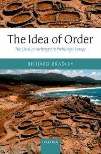Idea of Order: The Circular Archetype in Prehistoric Europe, Richard Bradley