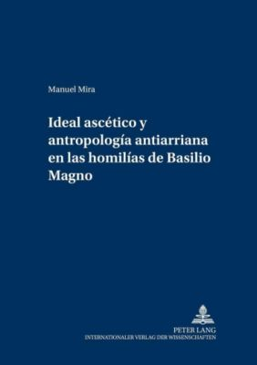 Ideal ascético y antropología antiarriana en las homilías de Basilio Magno, Manuel Mira