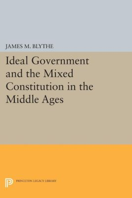Ideal Government and the Mixed Constitution in the Middle Ages, James M. Blythe
