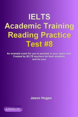 IELTS Academic Training Reading Practice Tests: IELTS Academic Training Reading Practice Test #8. An Example Exam for You to Practise in Your Spare Time, Jason Hogan