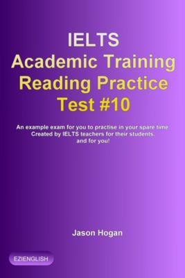 IELTS Academic Training Reading Practice Tests: IELTS Academic Training Reading Practice Test #10. An Example Exam for You to Practise in Your Spare Time, Jason Hogan