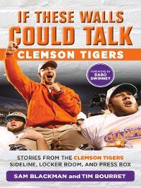 If These Walls Could Talk: Clemson Tigers: Stories from the Clemson Tigers Sideline, Locker Room, and Press Box, Tim Bourret, Sam Blackman, Dabo Swinney