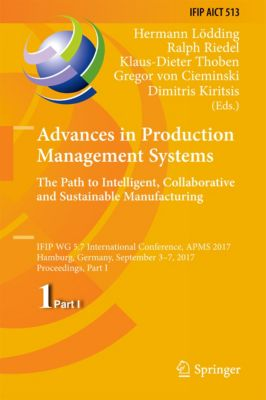 IFIP Advances in Information and Communication Technology: Advances in Production Management Systems. The Path to Intelligent, Collaborative and Sustainable Manufacturing