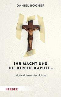 Ihr macht uns die Kirche kaputt... - Daniel Bogner  
