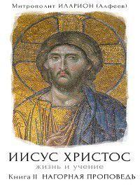 Иисус Христос. Жизнь и учение. Книга II. Нагорная проповедь, Иларион (Алфеев)