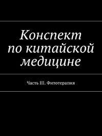 Конспект покитайской медицине. Часть III. Фитотерапия, Роман Киричек