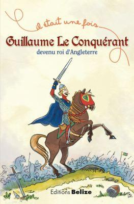 Il était une fois: Guillaume le Conquérant, devenu roi d'Angleterre, Laurent Bègue