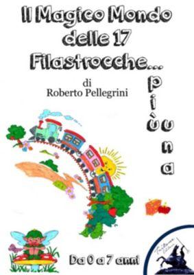 Il Magico Mondo delle 17 Filastrocche... più una, Roberto Pellegrini