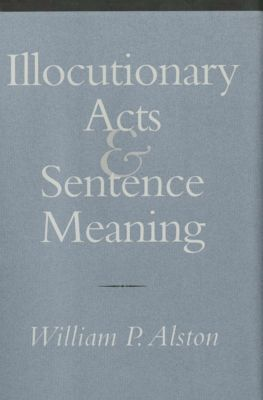 Illocutionary Acts & Sentence Meaning, William P. Alston