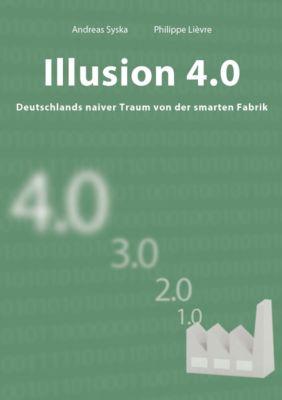 Illusion 4.0 - Deutschlands naiver Traum von der smarten Fabrik, Andreas Syska, Philippe Lièvre