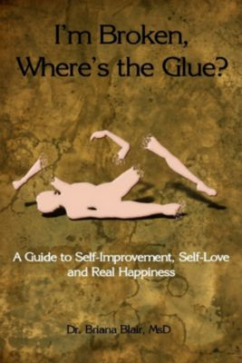 I'm Broken, Where's the Glue? : A Guide to Self-Improvement, Self-Love and Real Happiness, MsD, Dr. Briana Blair