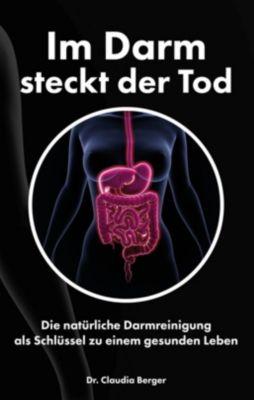 Im Darm steckt der Tod - Die natürliche Darmreinigung als Schlüssel zu einem gesunden Leben - Claudia Berger  