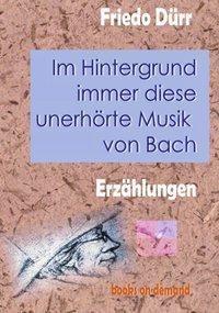 Im Hintergrund immer diese unerhörte Musik von Bach - Friedo Dürr |
