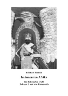 Im innersten Afrika. Ein Botschafter erlebt Bokassa I. und sein Kaiserreich - Reinhart Bindseil pdf epub