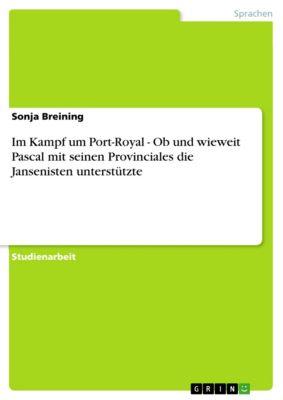 Im Kampf um Port-Royal - Ob und wieweit Pascal mit seinen Provinciales die Jansenisten unterstützte, Sonja Breining