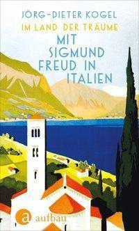 Im Land der Träume. Mit Sigmund Freud in Italien - Jörg-Dieter Kogel  
