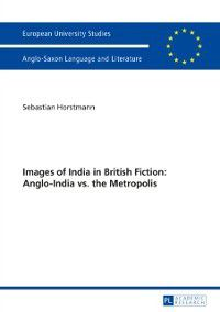Images of India in British Fiction: Anglo-India vs. the Metropolis, Sebastian Horstmann