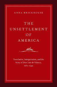Imagining the Americas: Unsettlement of America: Translation, Interpretation, and the Story of Don Luis de Velasco, 1560-1945, Anna Brickhouse