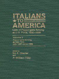 Immigrants to America: Italians to America, Volume 3 July 1887-June 1889, Ira Glazier, William P. Philby