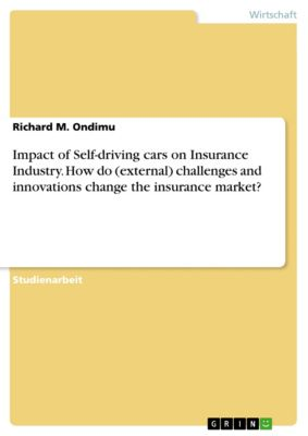 Impact of Self-driving cars on Insurance Industry. How do (external) challenges and innovations change the insurance market?, Richard M. Ondimu