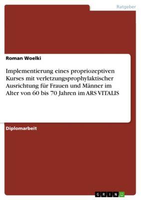 Implementierung eines propriozeptiven Kurses mit verletzungsprophylaktischer Ausrichtung für Frauen und Männer im Alter von 60 bis 70 Jahren im ARS VITALIS, Roman Woelki