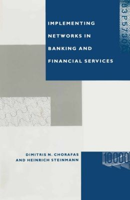 Implementing Networks in Banking and Financial Services, Heinrich Steinmann, Dimitris N Chorafas
