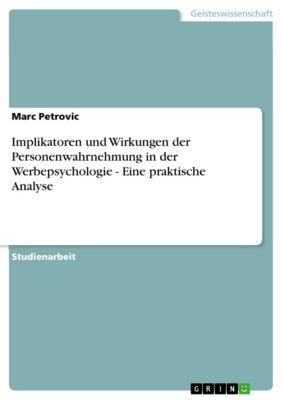 Implikatoren und Wirkungen der Personenwahrnehmung in der Werbepsychologie - Eine praktische Analyse, Marc Petrovic