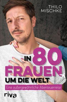 In 80 Frauen um die Welt - Thilo Mischke |