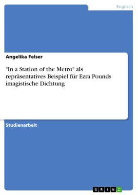 In a Station of the Metro als repräsentatives Beispiel für Ezra Pounds imagistische Dichtung, Angelika Felser