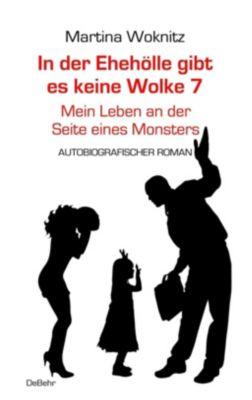 In der Ehe-Hölle gibt es keine Wolke 7 - Mein Leben an der Seite eines Monsters - Autobiografischer Roman, Martina Woknitz