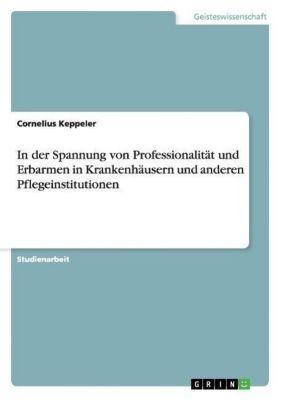 In der Spannung von Professionalität und Erbarmen in Krankenhäusern und anderen Pflegeinstitutionen, Cornelius Keppeler