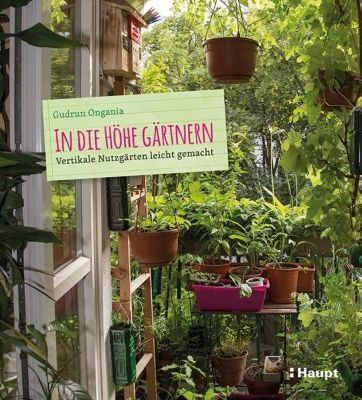 In die Höhe gärtnern - Gudrun Ongania |