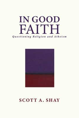 In Good Faith: Questioning Religion and Atheism, Scott A. Shay