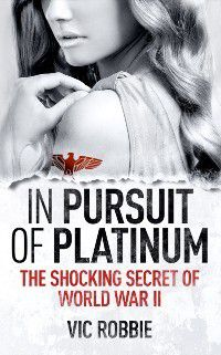 In Pursuit of Platinum: The Shocking Secret of World War II, Vic Robbie