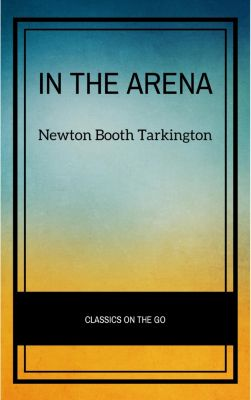 In the Arena: Stories of Political Life, Newton Booth Tarkington